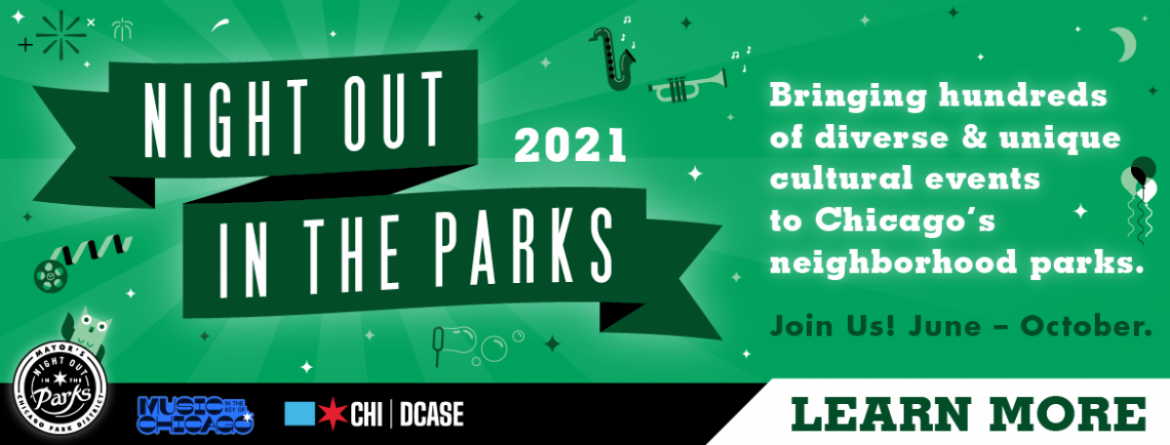 Night Out in the Parks 2021 - bringing hundreds of diverse & unique cultural events to Chicago's neighborhood parks, from June - October.  Join us!  Click here to see the schedule and learn more.