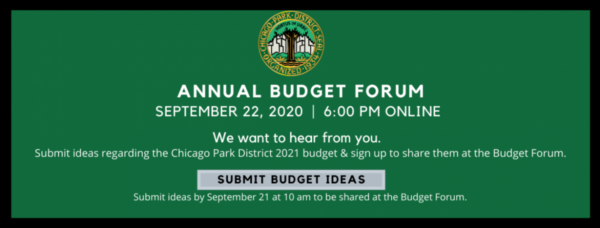 The public is invited to submit ideas regarding the Chicago Park District 2021 budget and sign up to share an idea at the Public Budget Forum online, on Tuesday, September 22 at 6 pm.  Submit ideas by September 21 at 10 am to share them at the forum.