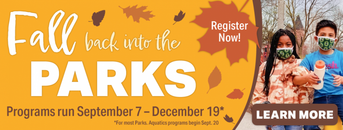 Fall into the Parks, with our fall programs.  Most classes run September 7 - December 19.  Aquatics classes start the week of September 20.  Click here to learn more and register.