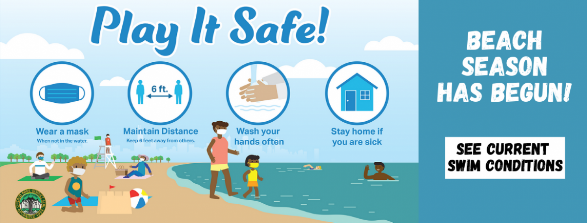 Beach season has begun. Play it safe at the beach by wearing your mask when not in water, keeping your distance from others, washing your hands and staying home if you are sick.  Click here to see current swim conditions.