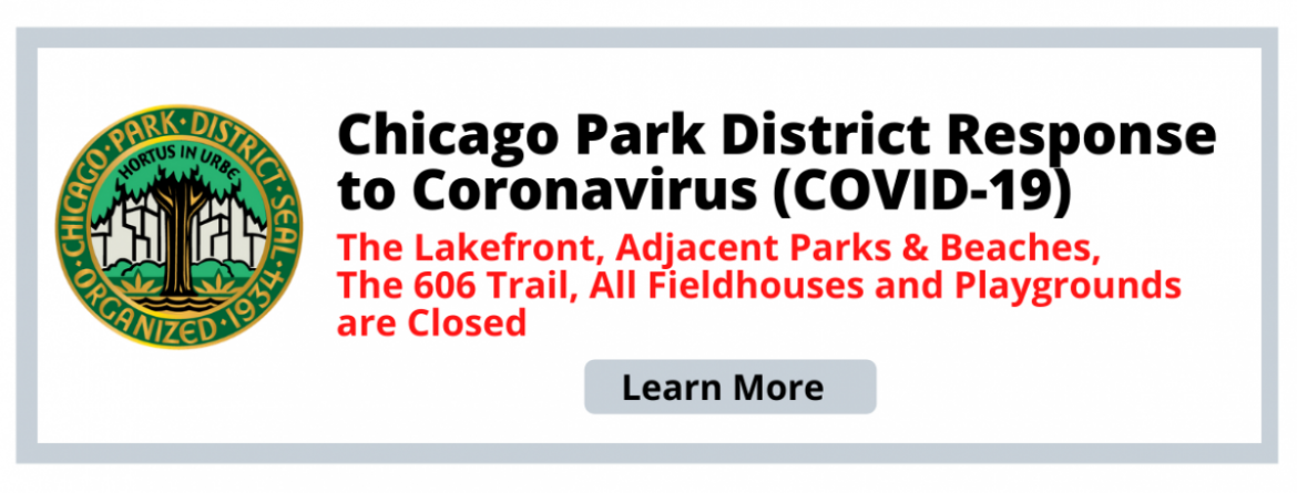 Chicago Park District Response to Coronavirus (COVID-19). The Lakefront, adjacent parks & beaches, The 606 Trail, all fieldhouses and playgrounds are closed.