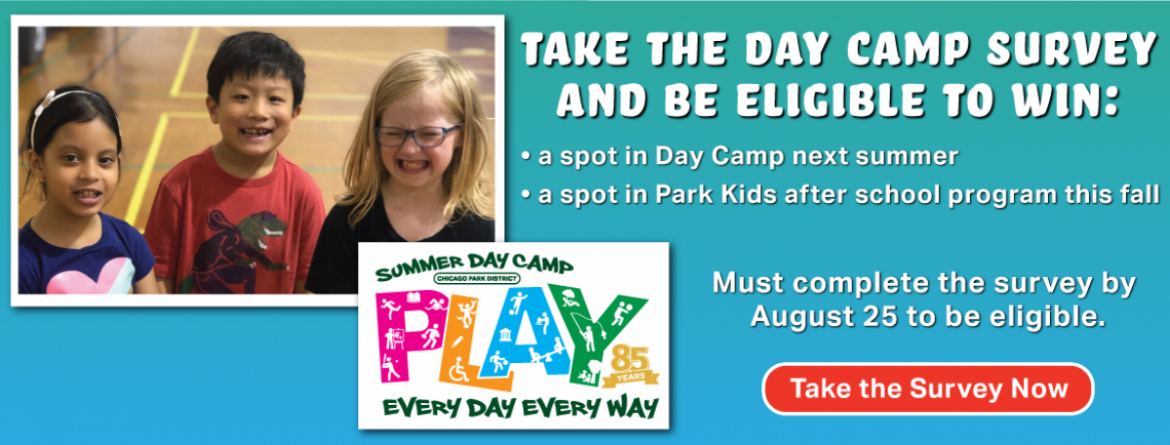 Complete the day camp survey and you could win a spot in day camp next summer or a spot in the Park Kids after school program this fall.  Complete the survey by August 25 to be eligible.