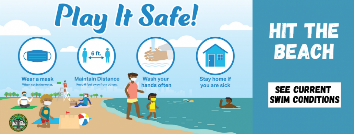 Hit the beach! Play it safe at the beach by wearing your mask when not in water, keeping your distance from others, washing your hands and staying home if you are sick.  Click here to see current swim conditions.