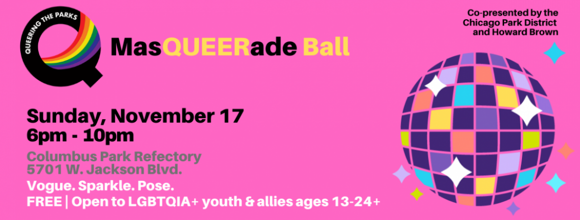 Queering the Parks MasQUEERade Ball, Sunday, November 17 from 6-10pm at Columbus Park Refectory.  Free & open to LGBTQIA+ youth & allies age 13-24+.