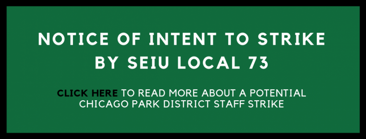 Notice of intent to strike by SEIU Local 73.  Click here to read more about a potential Chicago Park District staff strike.