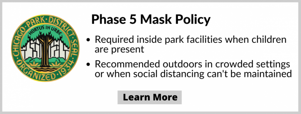 Phase 5 Mask Policy - Masks required inside park facilities when children are present, and recommended outdoors in crowded settings or when social distancing can't be maintained.  Click here to learn more.