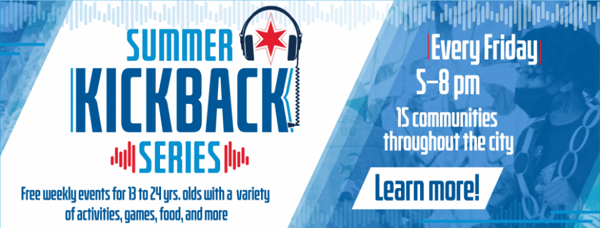 The Summer Kickback Series are free weekly events for ages 13-24, with a variety of activities, games, food and more.  In 15 communities throughout the city, Fridays from 5 - 8 pm.  Click here to learn more.