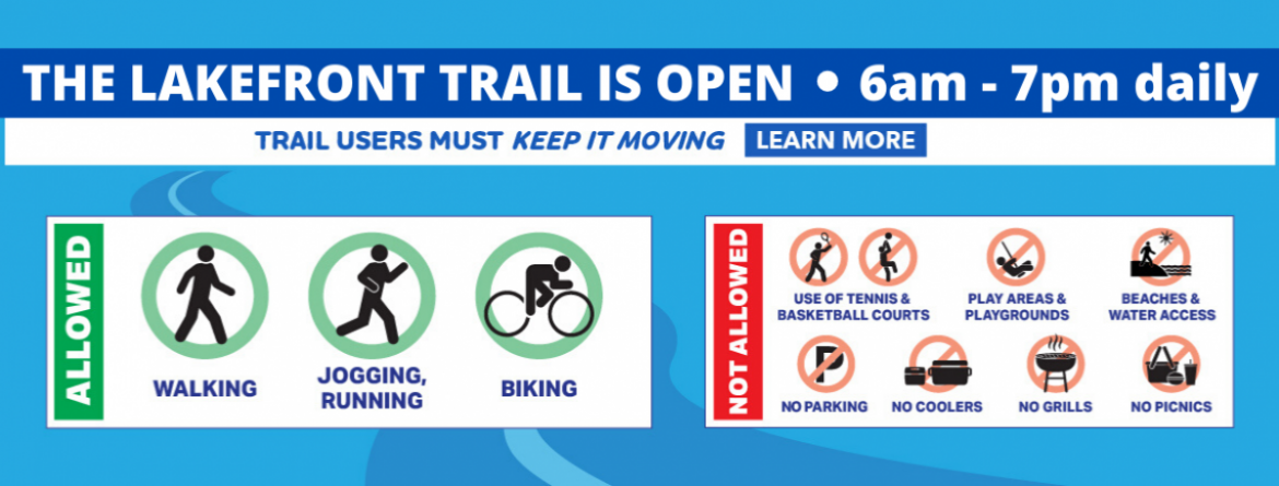 The Lakefront Trail is open, from 6 am-7 pm daily for exercising and commuting.  Trail users must keep moving.  Learn more.