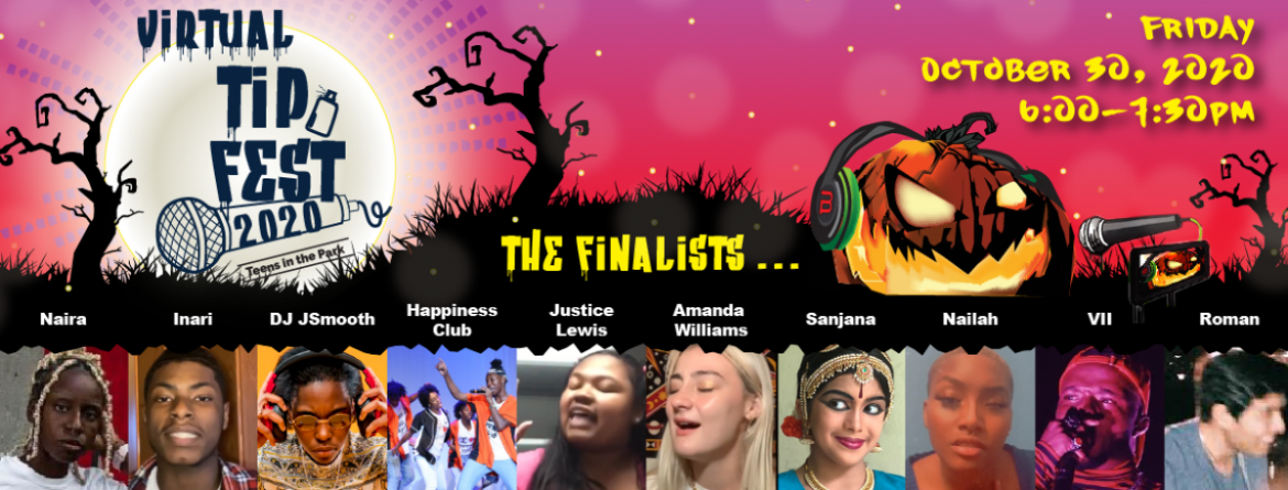 Teens, join us for the virtual TIP (Teens in the Park) Fest - Friday, October 30 at 6 pm and see these 10 finalists.