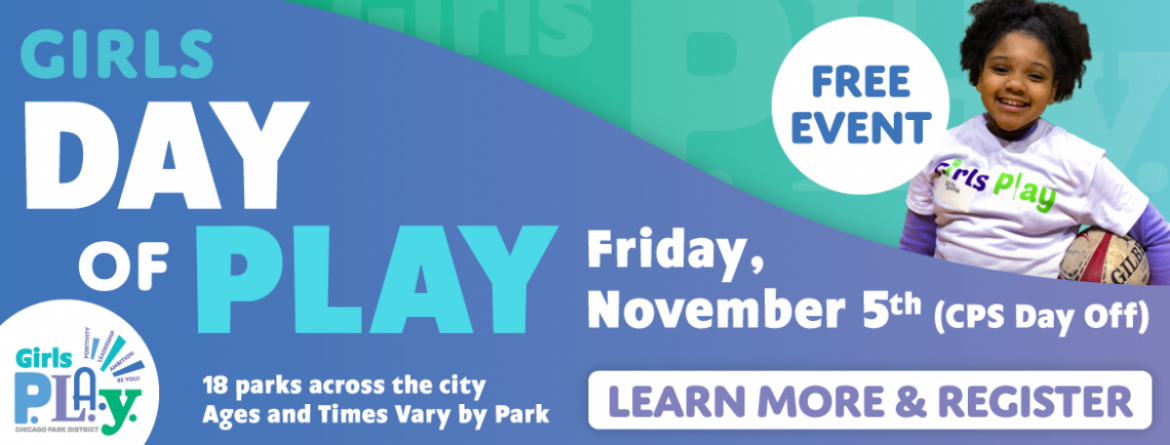 Girls are invited to join us for the annual Girls Day of Play, Friday, November 5 (CPS Day off) at 18 parks across the city.   Ages & times vary by park.  Register now.