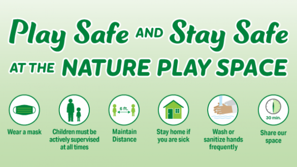Play safe and stay safe at a nature play space:  wear a mask, maintain distance, wash or sanitize hands frequently, stay home if you are sick, actively supervise children at all times and limit the time of your visit so everyone can enjoy the play space.