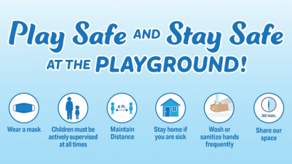 Play safe and stay safe at the playground:  wear a mask, maintain distance, wash or sanitize hands frequently, stay home if you are sick, actively supervise children at all times and limit the time of your visit so everyone can enjoy the playground.